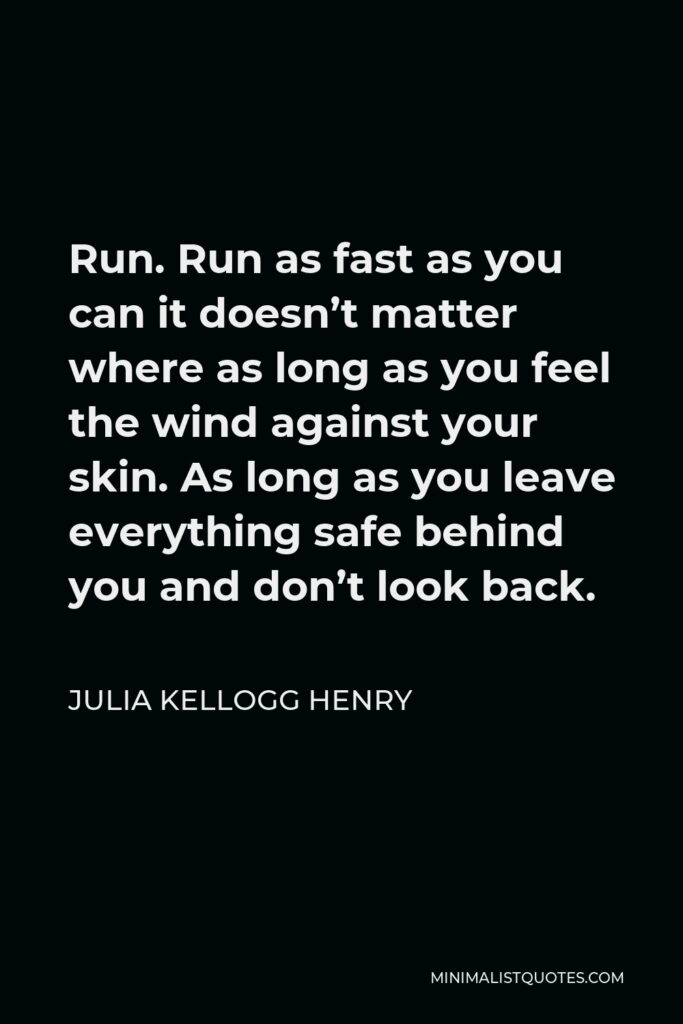 Julia Kellogg Henry Quote - Run. Run as fast as you can it doesn't matter where as long as you feel the wind against your skin. As long as you leave everything safe behind you and don't look back.