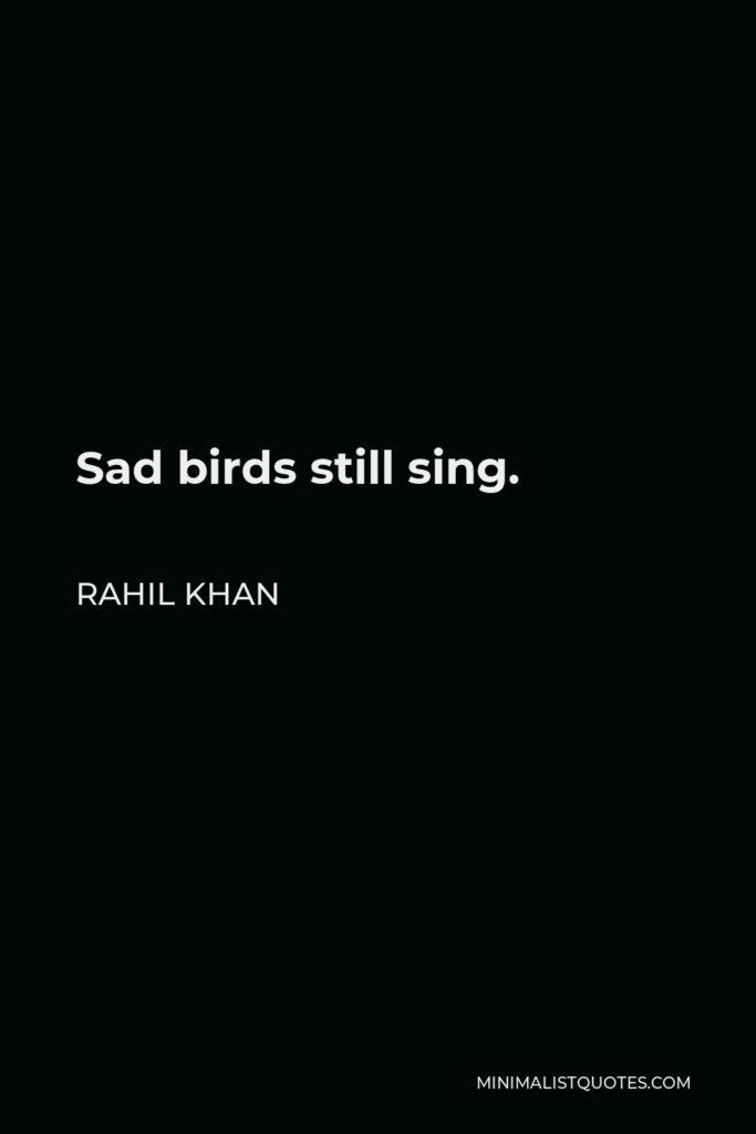 Rahil Khan Quote - Sad birds still sing.