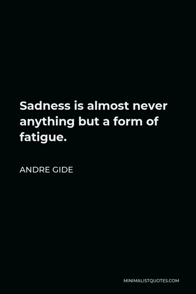 Andre Gide Quote - Sadness is almost never anything but a form of fatigue.