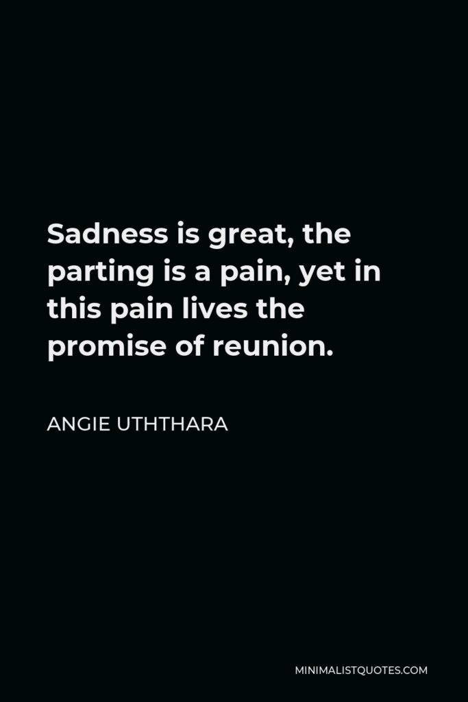Angie Uththara Quote - Sadness is great, the parting is a pain, yet in this pain lives the promise of reunion.