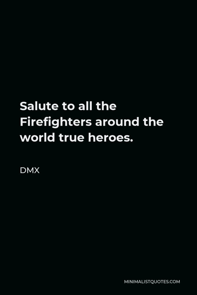 DMX Quote - Salute to all the Firefighters around the world true heroes.