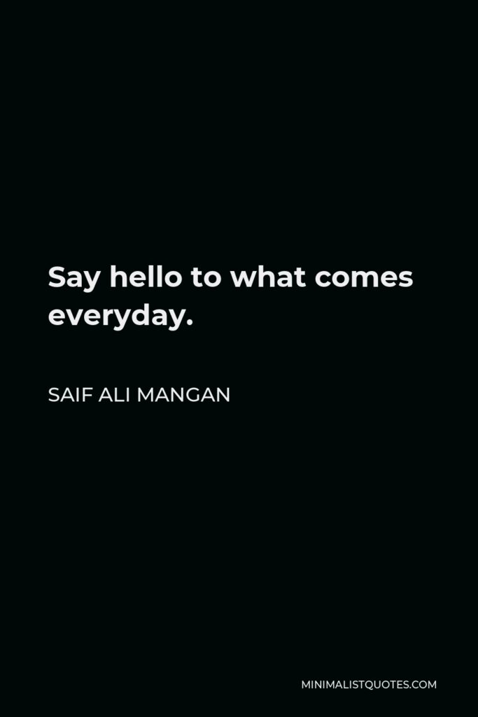 Saif Ali Mangan Quote - Say hello to what comes everyday.