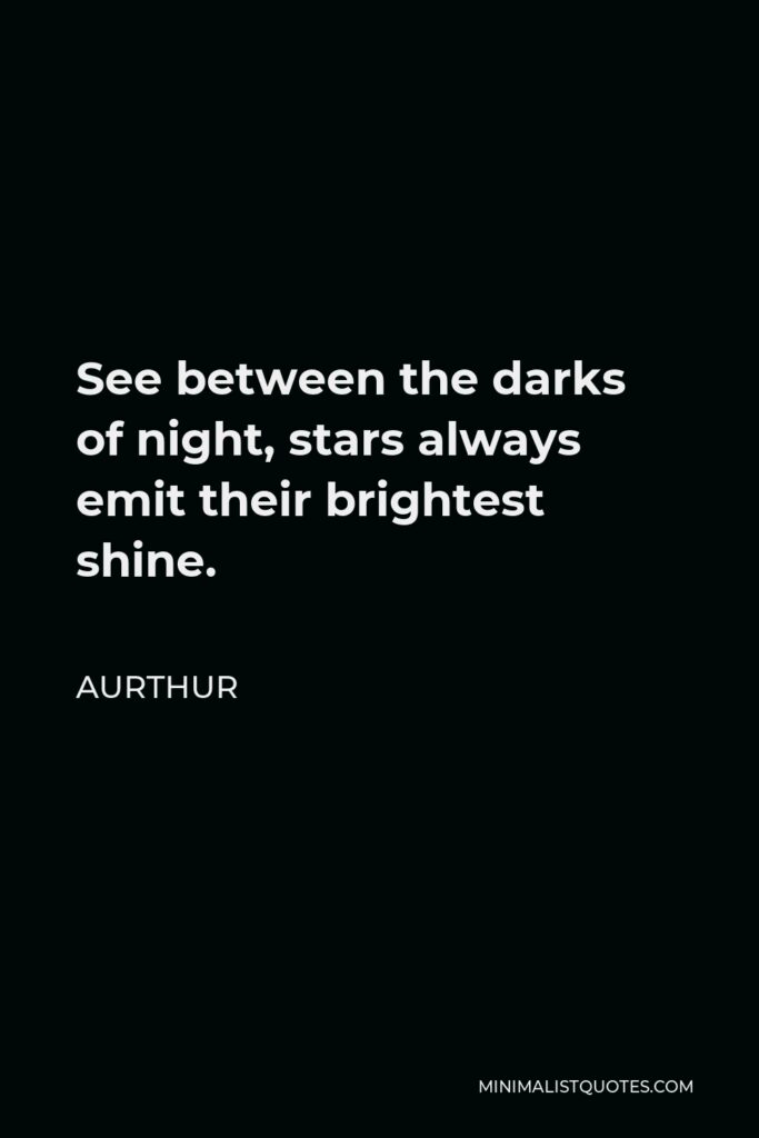 Aurthur Quote - See between the darks of night, stars always emit their brightest shine.