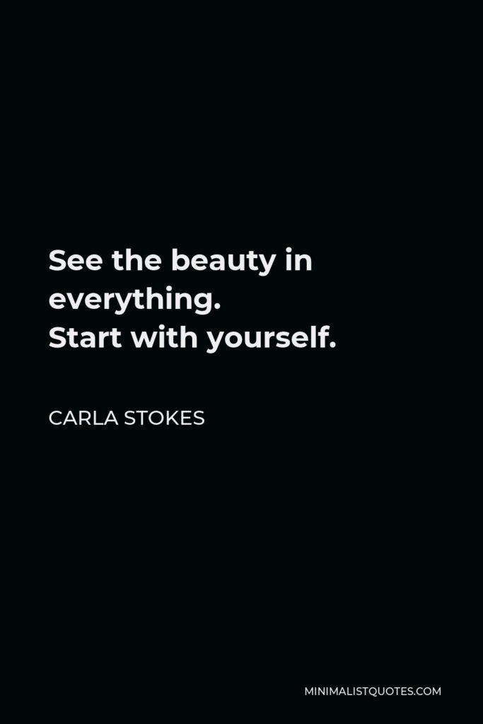 Carla Stokes Quote - See the beauty in everything. Startwithyourself.