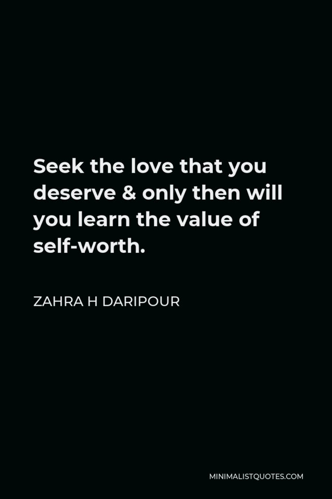 Zahra H Daripour Quote - Seek the love that you deserve & only then will you learn the value of self-worth.