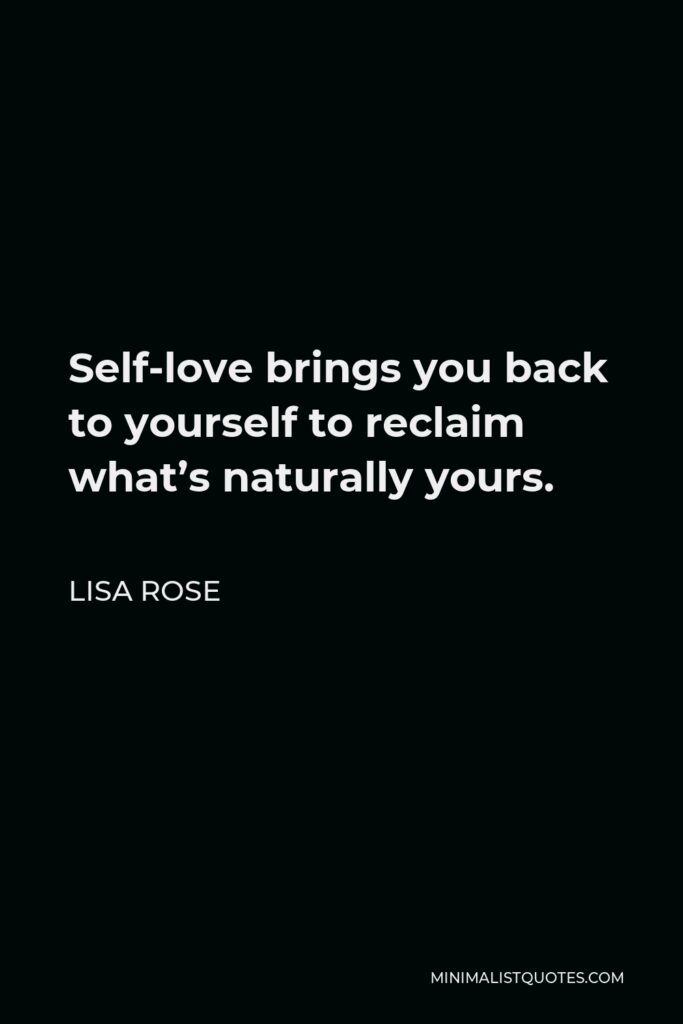 Lisa Rose Quote - Self-love brings you back to yourself to reclaim what's naturally yours.