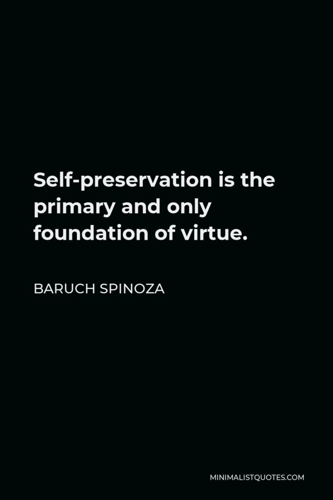 Baruch Spinoza Quote - Self-preservation is the primary and only foundation of virtue.
