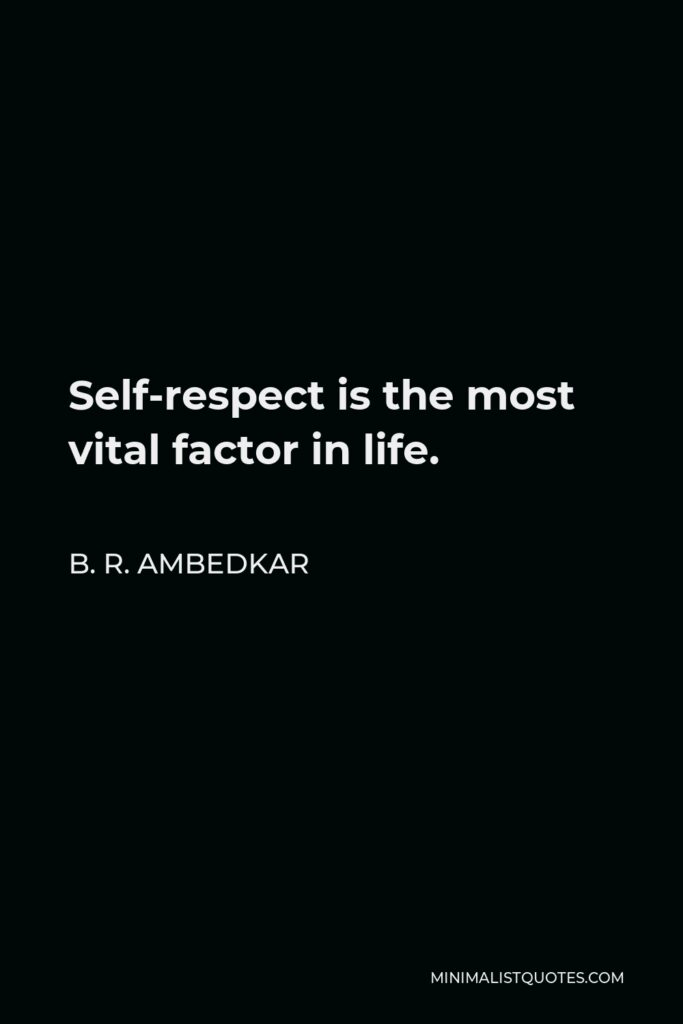 B. R. Ambedkar Quote - Self-respect is the most vital factor in life.
