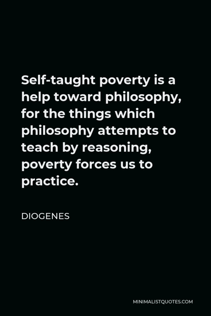 Diogenes Quote - Self-taught poverty is a help toward philosophy, for the things which philosophy attempts to teach by reasoning, poverty forces us to practice.