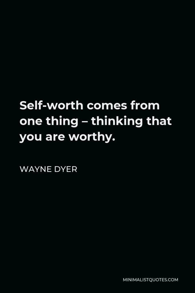 Wayne Dyer Quote - Self-worth comes from one thing – thinking that you are worthy.