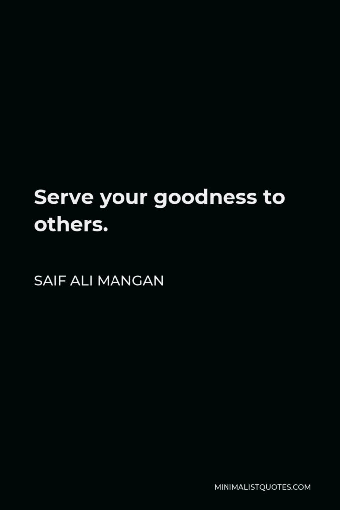 Saif Ali Mangan Quote - Serve your goodness to others.