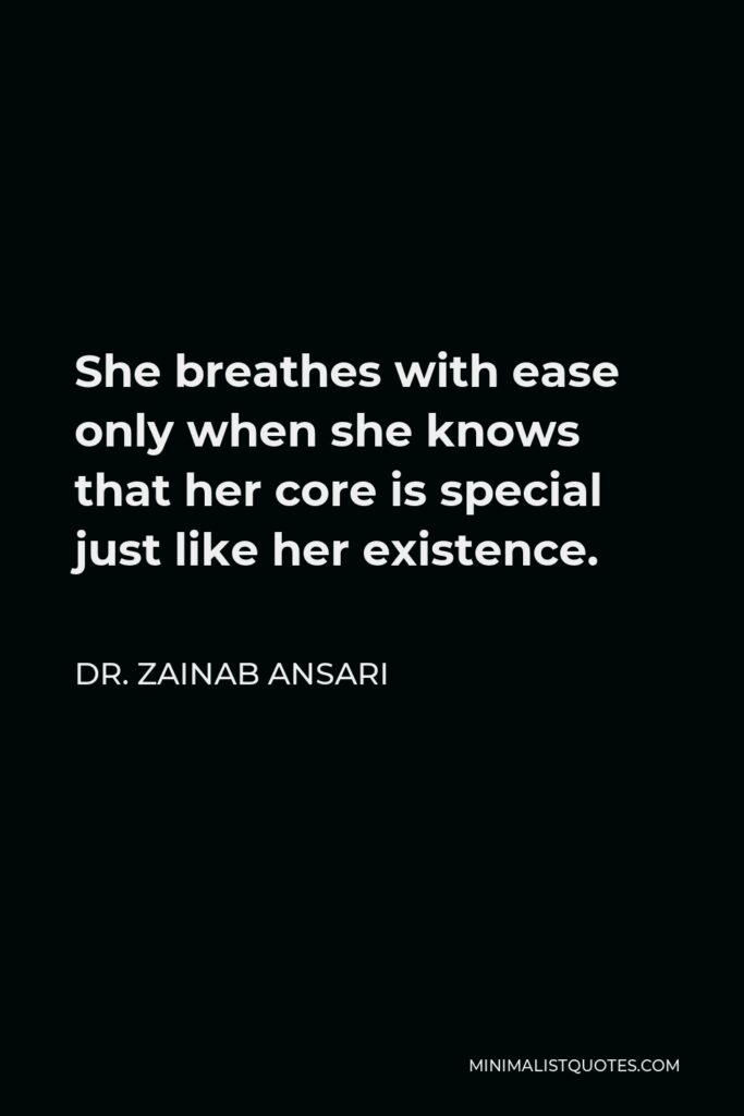 Dr. Zainab Ansari Quote - She breathes with ease only when she knows that her core is special just like her existence.