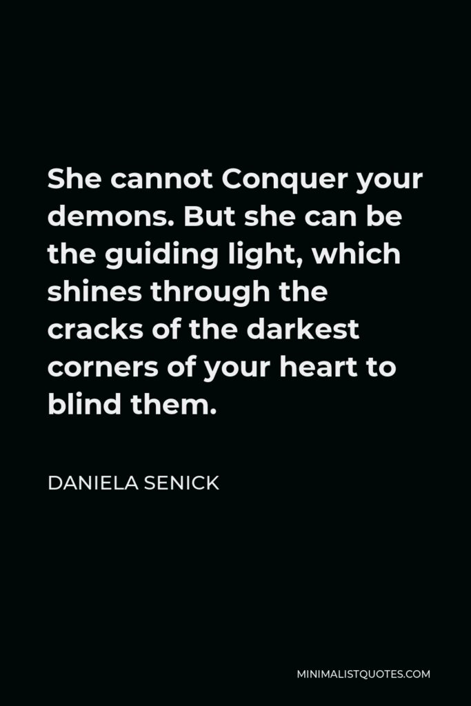Daniela Senick Quote - She cannot Conquer your demons. But she can be the guiding light, which shines through the cracks of the darkest corners of your heart to blind them.