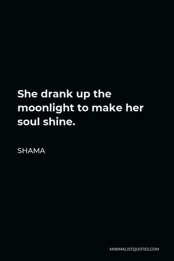 Shama Quote - She drank up the moonlight to make her soul shine.