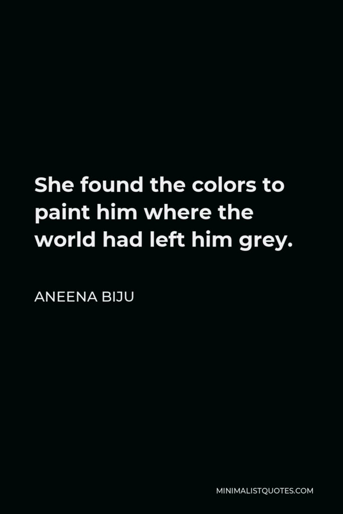Aneena Biju Quote - She found the colors to paint him where the world had left him grey.