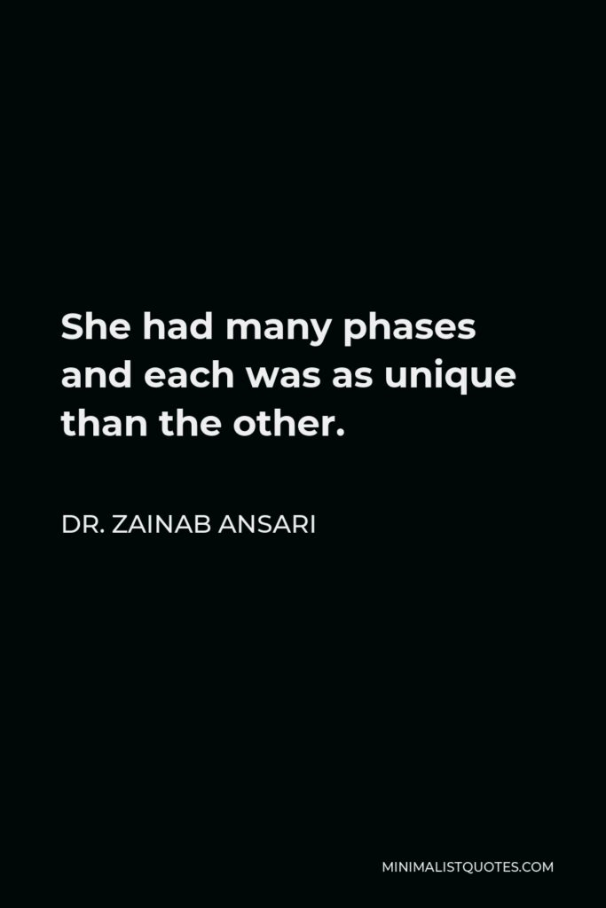 Dr. Zainab Ansari Quote - She had many phases and each was as unique than the other.