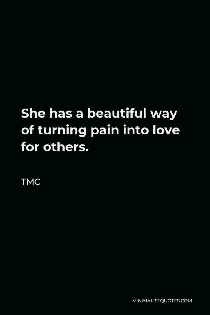 TMC Quote - She has a beautiful way of turning pain into love for others.