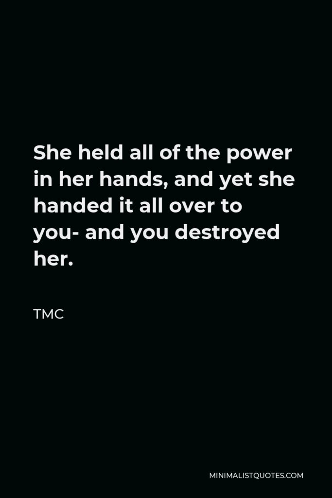 TMC Quote - She held all of the power in her hands, and yet she handed it all over to you- and you destroyed her.
