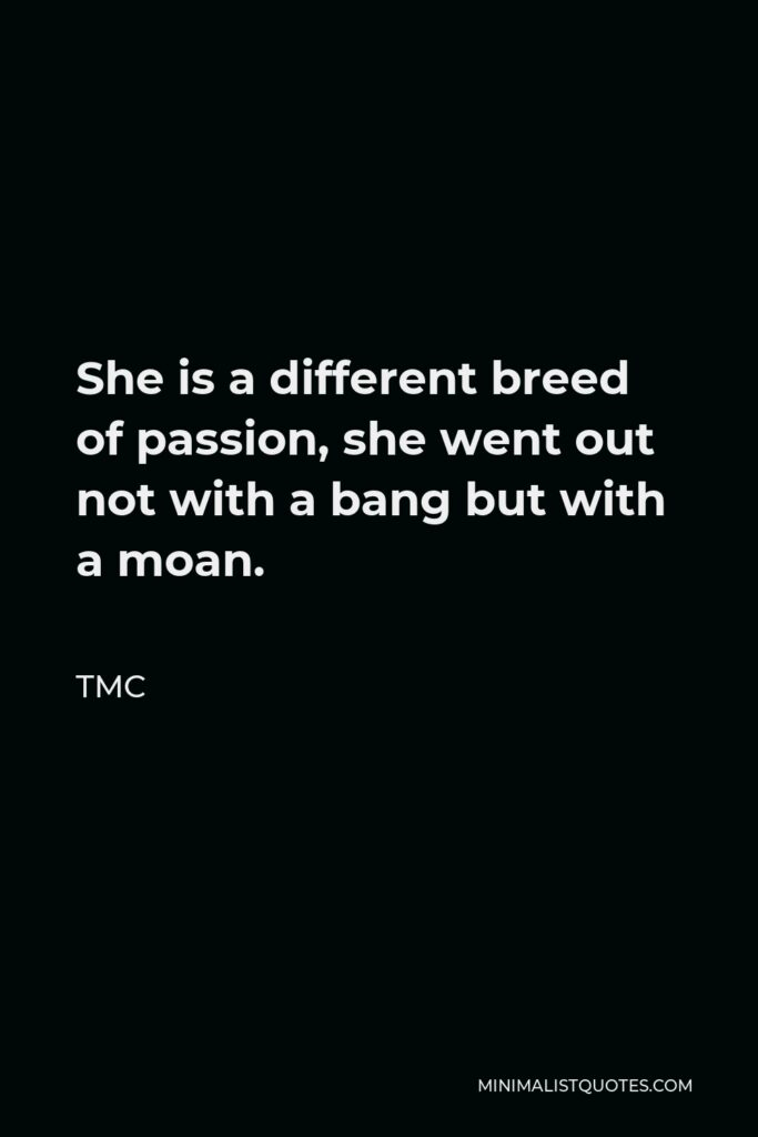 TMC Quote - She is a different breed of passion, she went out not with a bang but with a moan.