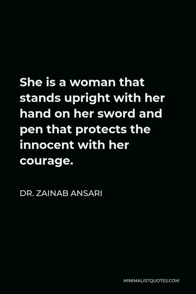 Dr. Zainab Ansari Quote - She is a woman that stands upright with her hand on her sword and pen that protects the innocent with her courage.