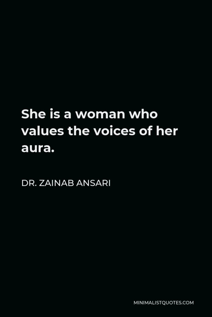 Dr. Zainab Ansari Quote - She is a woman who values the voices of her aura.