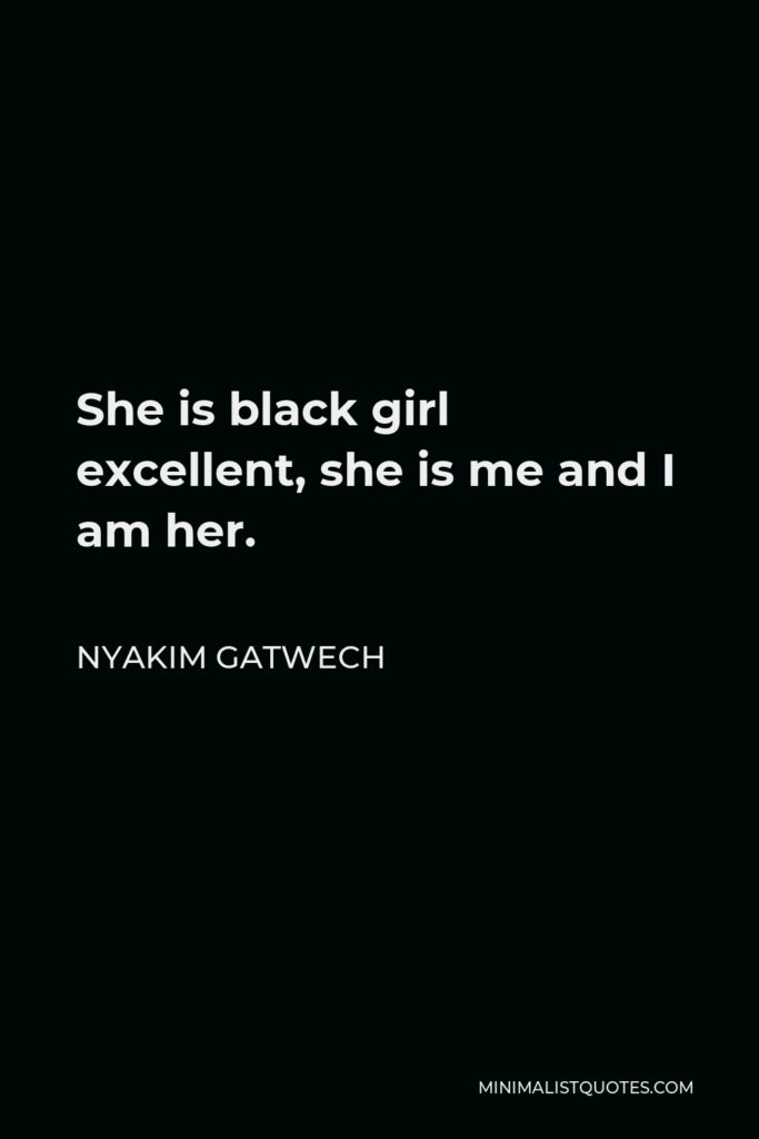 Nyakim Gatwech Quote - She is black girl excellent, she is me and I am her.