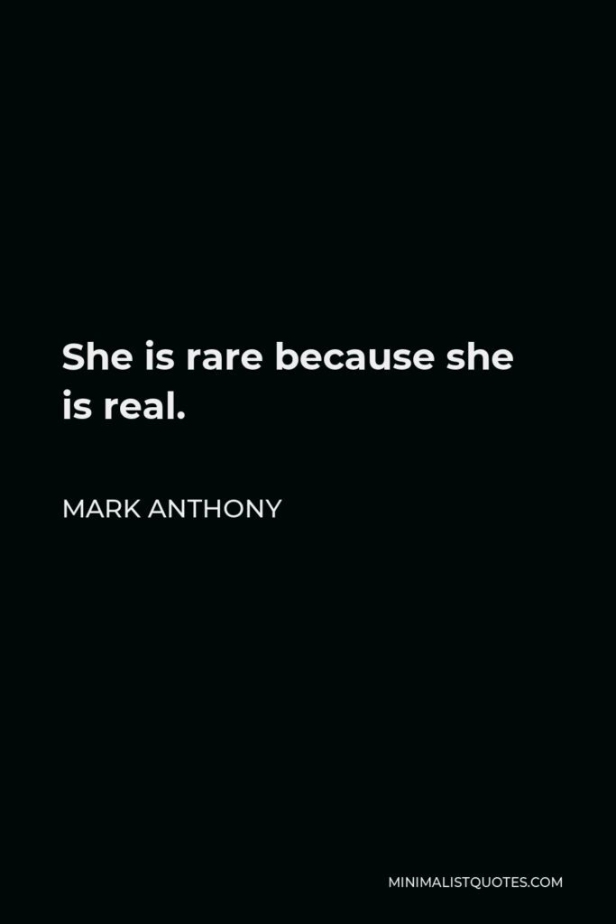 Mark Anthony Quote - She is rare because she is real.