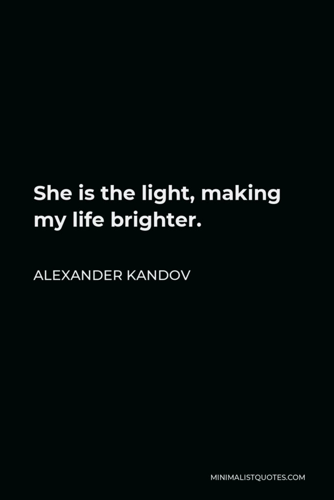 Alexander Kandov Quote - She is the light, making my life brighter.
