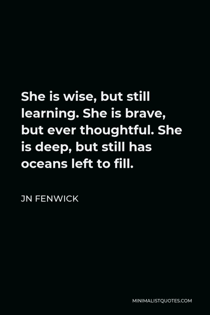 JN Fenwick Quote - She is wise, but still learning. She is brave, but ever thoughtful. She is deep, but still has oceans left to fill.