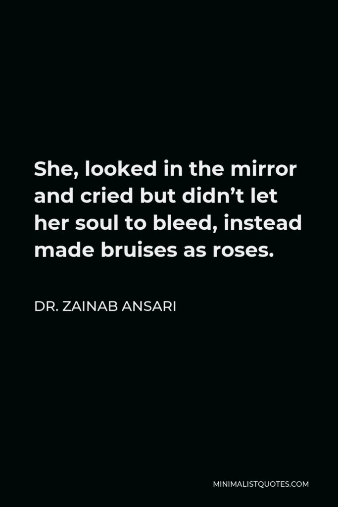 Dr. Zainab Ansari Quote - She, looked in the mirror and cried but didn't let her soul to bleed, instead made bruises as roses.