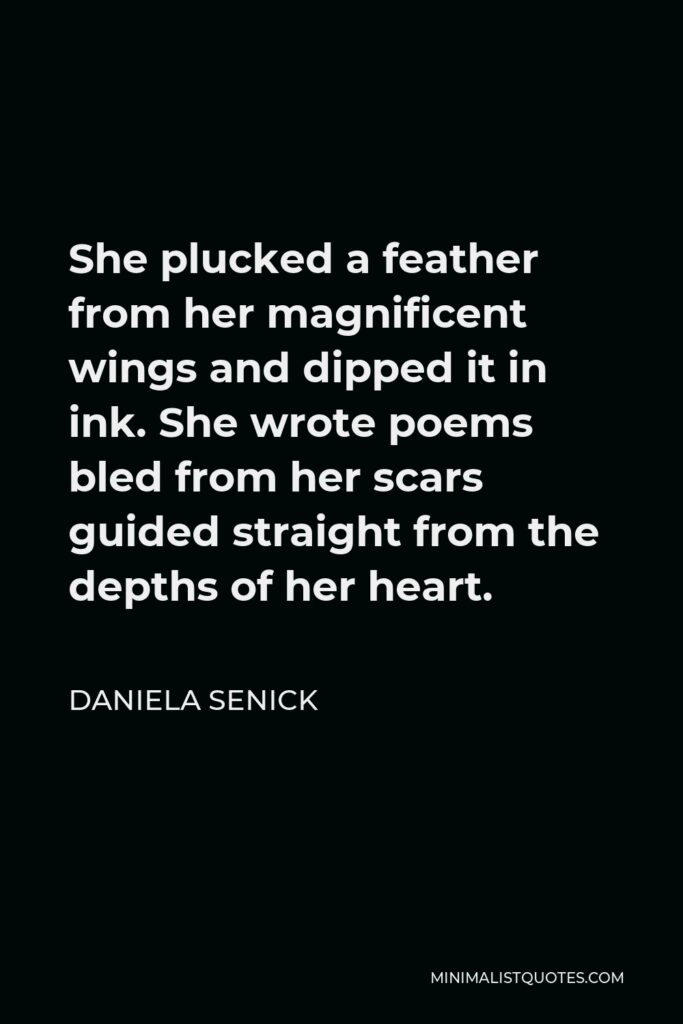 Daniela Senick Quote - She plucked a feather from her magnificent wings and dipped it in ink. She wrote poems bled from her scars guided straight from the depths of her heart.