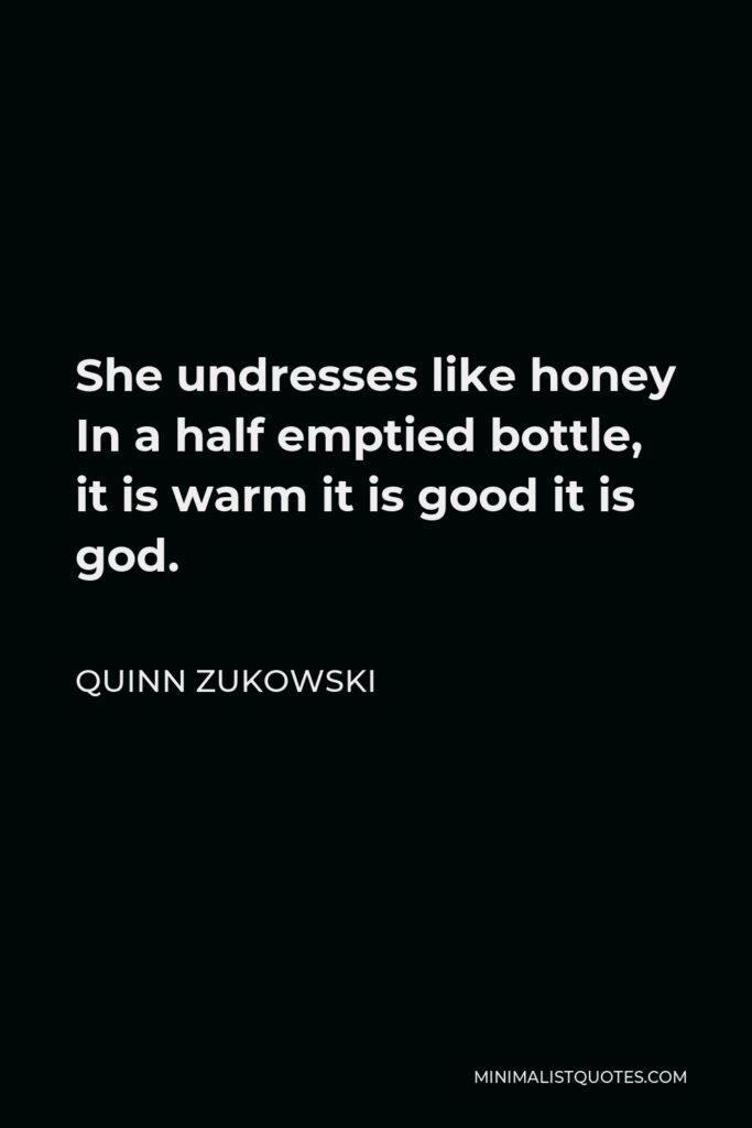 Quinn Zukowski Quote - She undresses like honey In a half emptied bottle, it is warm it is good it is god.