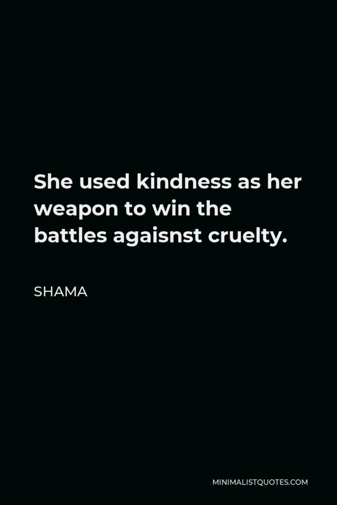 Shama Quote - She used kindness as her weapon to win the battles agaisnst cruelty.