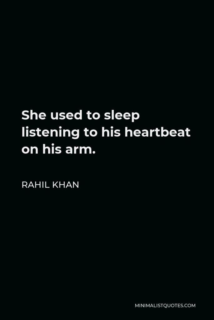 Rahil Khan Quote - She used to sleep listening to his heartbeat on his arm.
