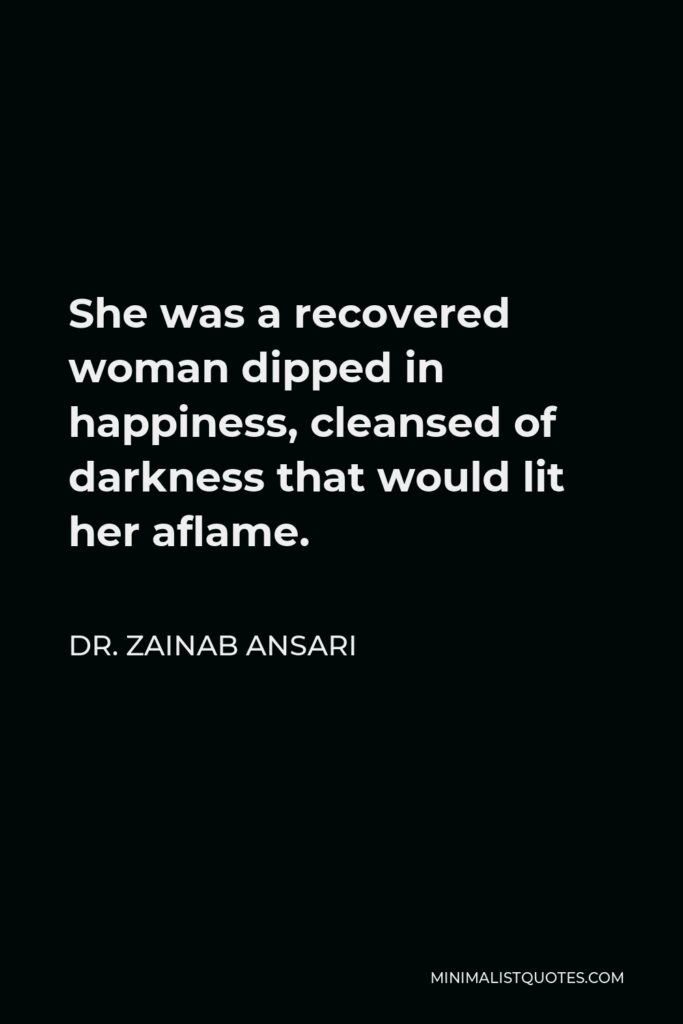 Dr. Zainab Ansari Quote - She was a recovered woman dipped in happiness, cleansed of darkness that would lit her aflame.