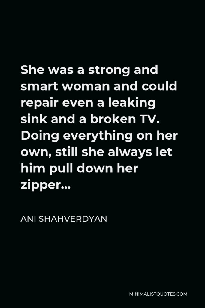 Ani Shahverdyan Quote - She was a strong and smart woman and could repair even a leaking sink and a broken TV. Doing everything on her own, still she always let him pull down her zipper…