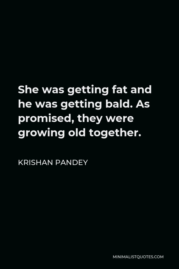 Krishan Pandey Quote - She was getting fat and he was getting bald. As promised, they were growing old together.