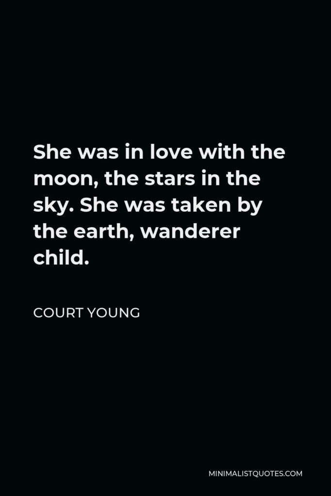 Court Young Quote - She was in love with the moon, the stars in the sky. She was taken by the earth, wanderer child.
