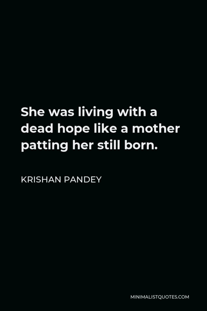 Krishan Pandey Quote - She was living with a dead hope like a mother patting her still born.