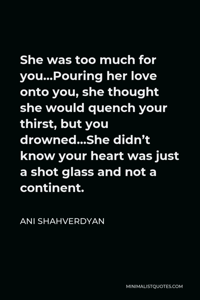 Ani Shahverdyan Quote - She was too much for you…Pouring her love onto you, she thought she would quench your thirst, but you drowned…She didn't know your heart was just a shot glass and not a continent.