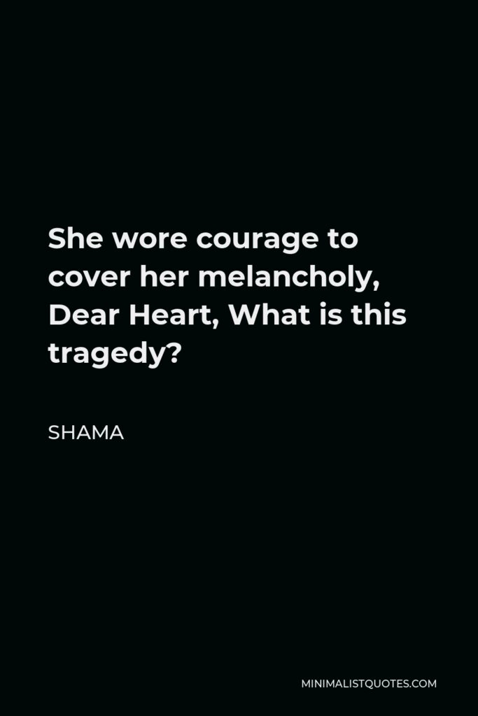 Shama Quote - She wore courage to cover her melancholy, Dear Heart, What is this tragedy?