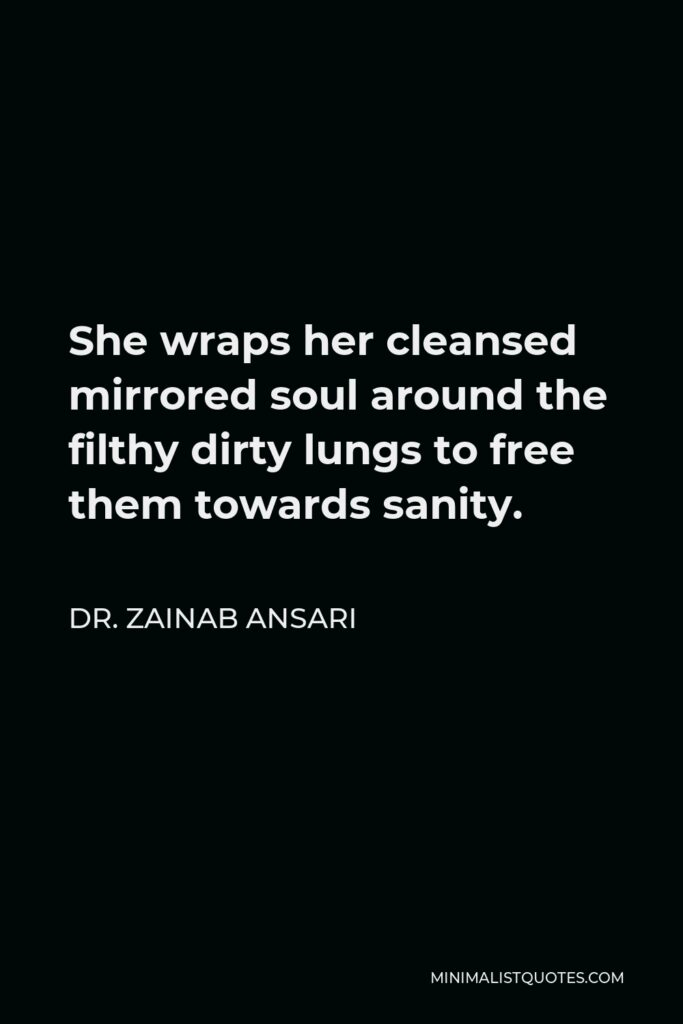 Dr. Zainab Ansari Quote - She wraps her cleansed mirrored soul around the filthy dirty lungs to free them towards sanity.