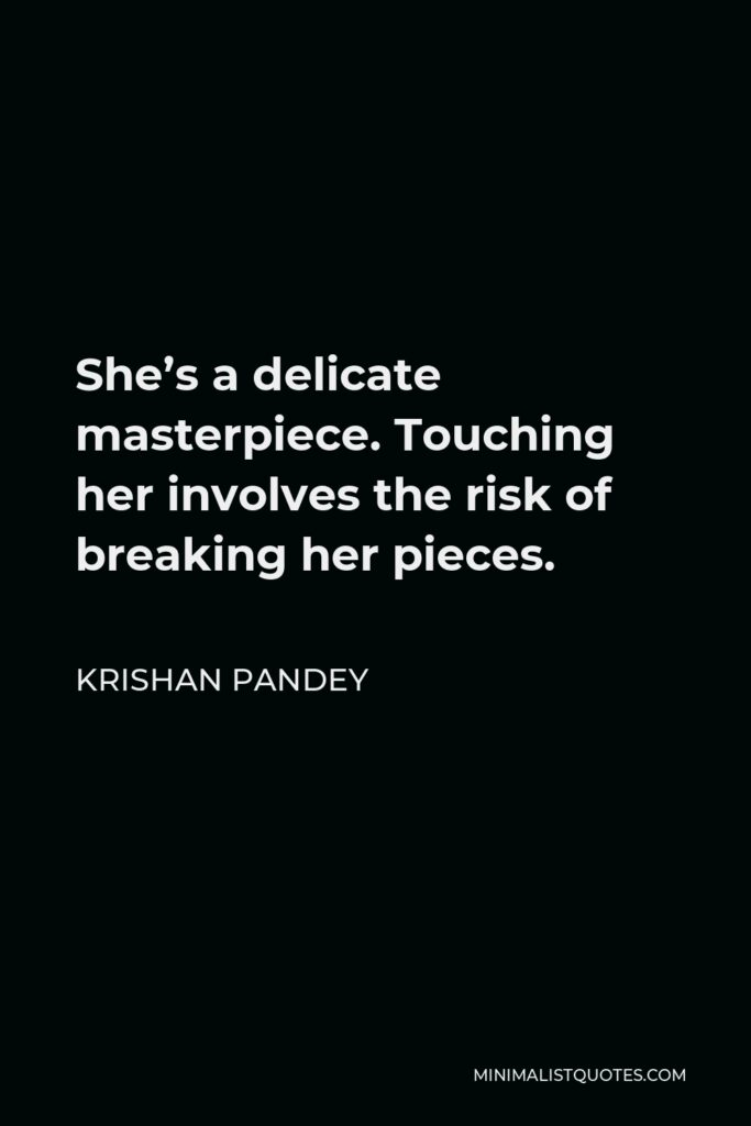Krishan Pandey Quote - She's a delicate masterpiece. Touching her involves the risk of breaking her pieces.