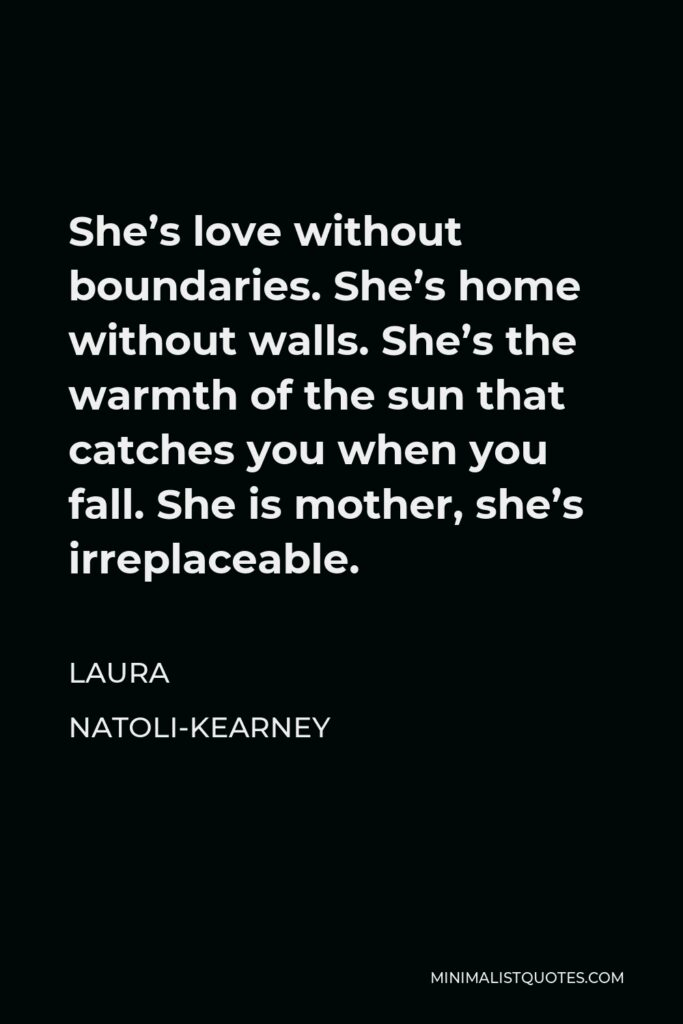 Laura Natoli-Kearney Quote - She's love without boundaries. She's home without walls. She's the warmth of the sun that catches you when you fall. She is mother, she's irreplaceable.