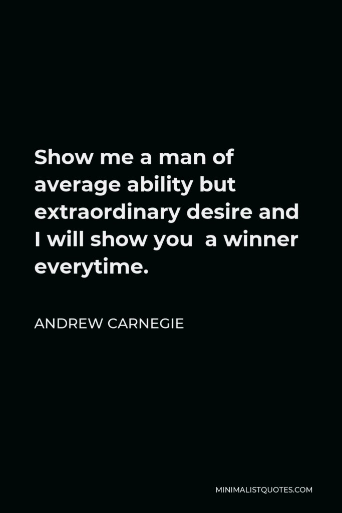 Andrew Carnegie Quote - Show me a man of average ability but extraordinary desire and I will show you a winner everytime.