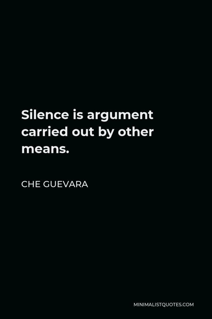 Che Guevara Quote - Silence is argument carried out by other means.