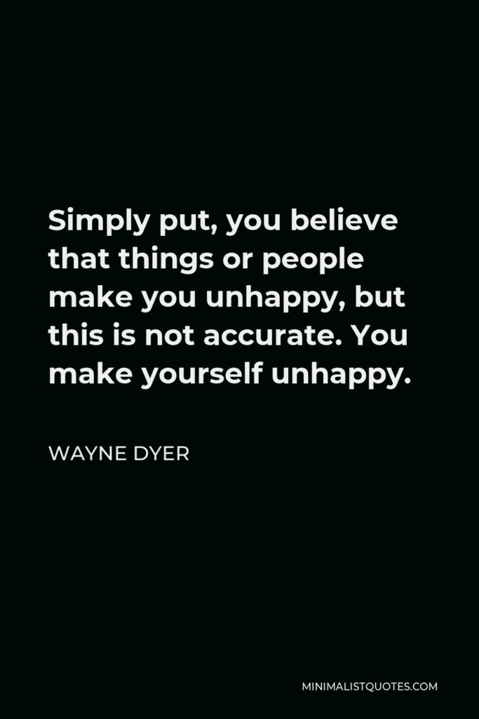 Wayne Dyer Quote - Simply put, you believe that things or people make you unhappy, but this is not accurate. You make yourself unhappy.