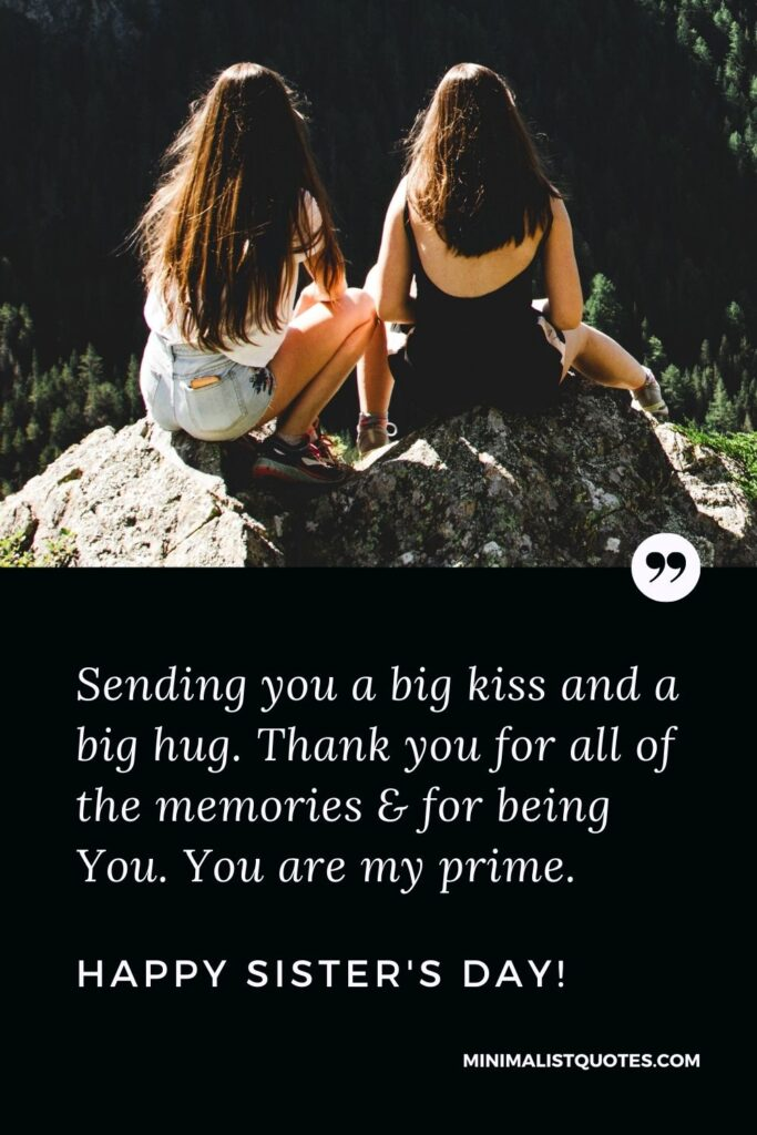 Sister's Day Quote, Wish & Message With Image: Sending you a big kiss and a big hug. Thank you for all of the memories & for being You. You are my prime. Happy Sister's Day!