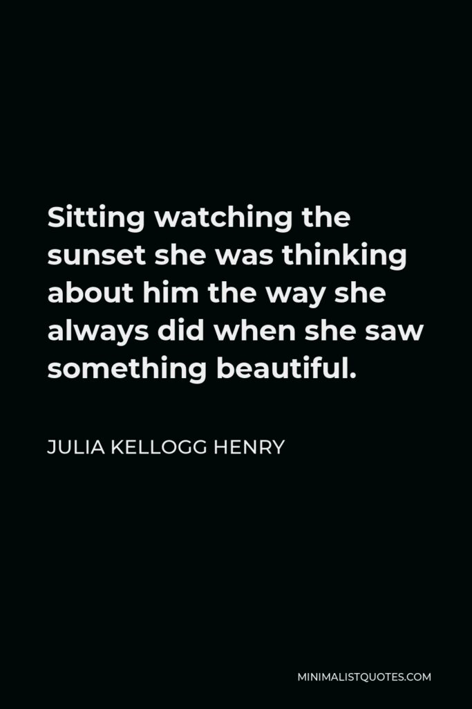 Julia Kellogg Henry Quote - Sitting watching the sunset she was thinking about him the way she always did when she saw something beautiful.
