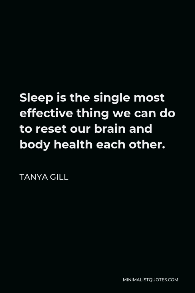 Tanya Gill Quote - Sleep is the single most effective thing we can do to reset our brain and body health each other.